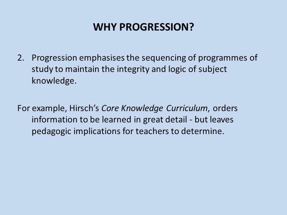 WHY PROGRESSION Progression emphasises the sequencing of programmes of study to maintain the integrity and logic of subject knowledge.