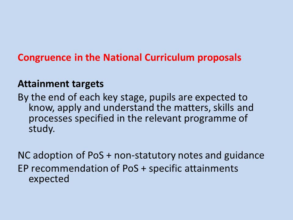 Congruence in the National Curriculum proposals Attainment targets By the end of each key stage, pupils are expected to know, apply and understand the matters, skills and processes specified in the relevant programme of study. NC adoption of PoS + non-statutory notes and guidance EP recommendation of PoS + specific attainments expected