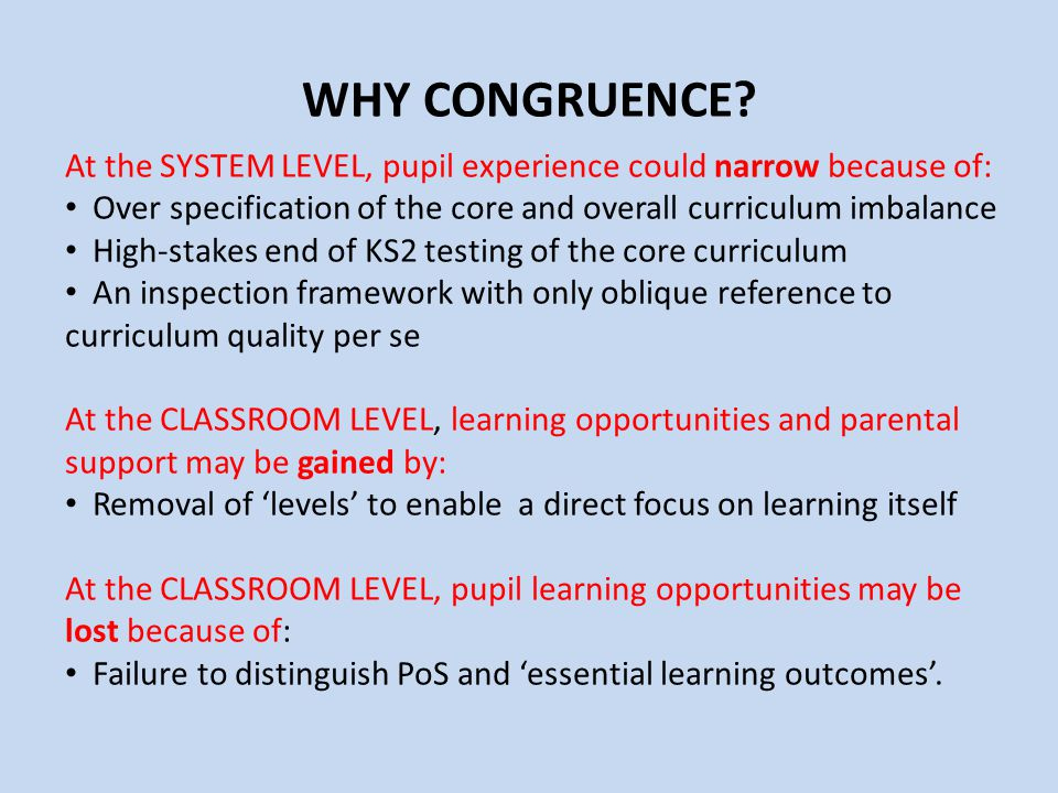 WHY CONGRUENCE At the SYSTEM LEVEL, pupil experience could narrow because of: Over specification of the core and overall curriculum imbalance.