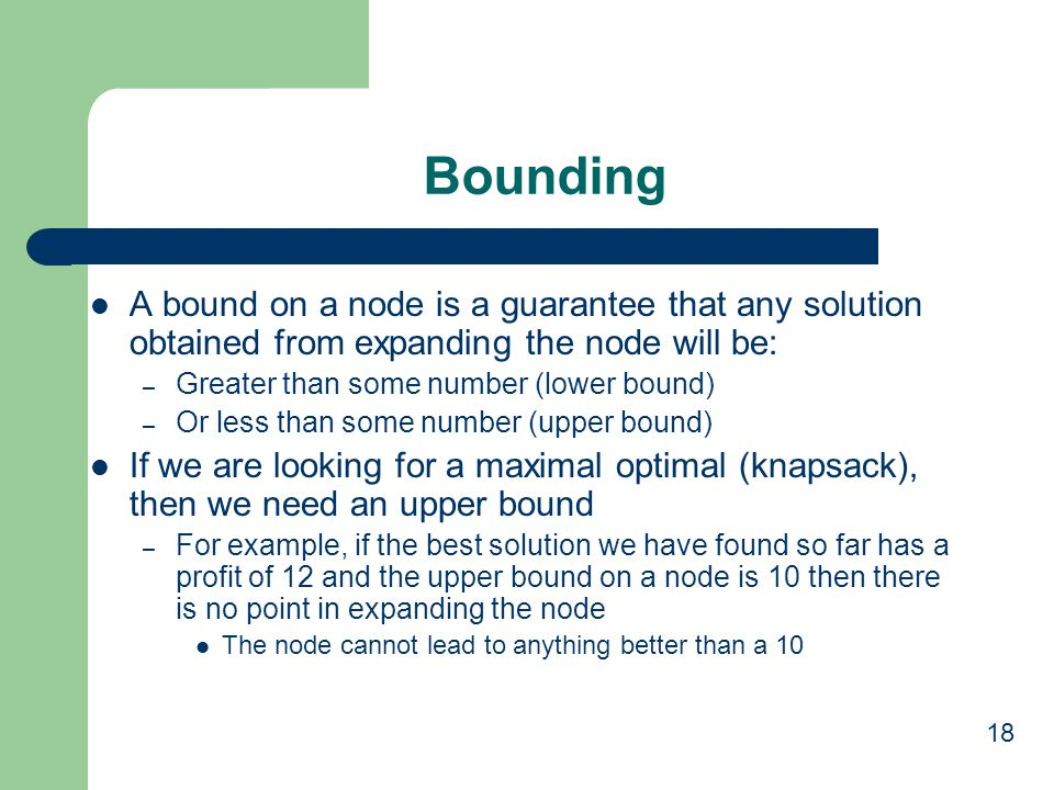 Bounding A bound on a node is a guarantee that any solution obtained from expanding the node will be: