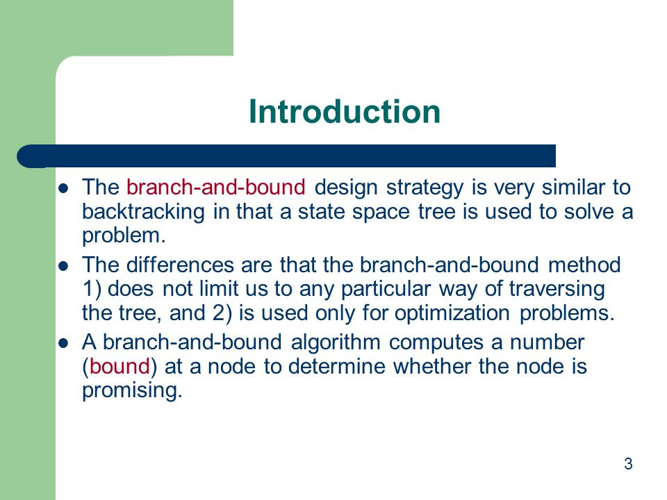 Introduction The branch-and-bound design strategy is very similar to backtracking in that a state space tree is used to solve a problem.