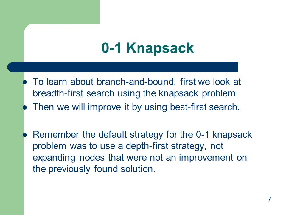 0-1 Knapsack To learn about branch-and-bound, first we look at breadth-first search using the knapsack problem.