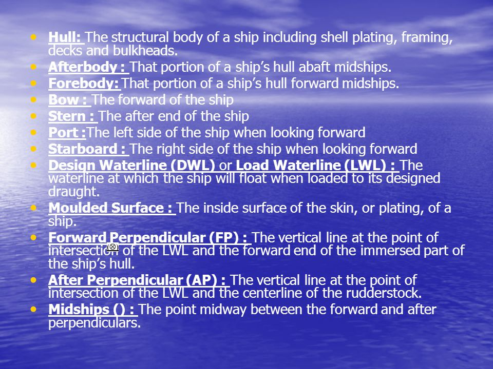 Hull: The structural body of a ship including shell plating, framing, decks and bulkheads.