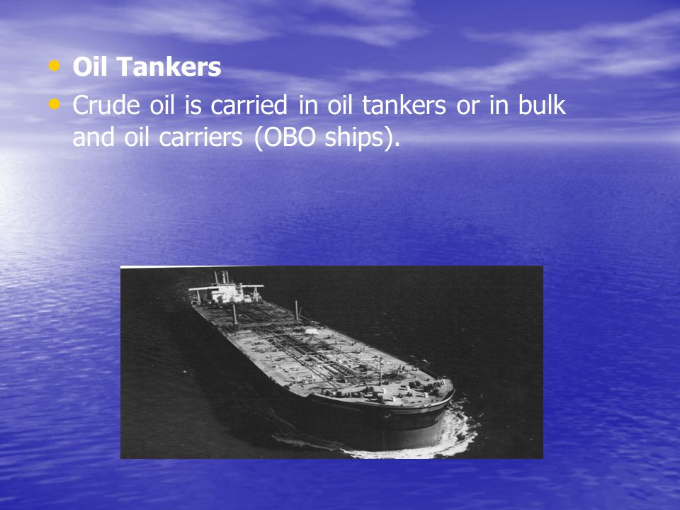 Oil Tankers Crude oil is carried in oil tankers or in bulk and oil carriers (OBO ships).