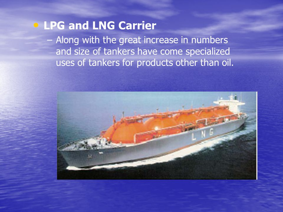 LPG and LNG Carrier Along with the great increase in numbers and size of tankers have come specialized uses of tankers for products other than oil.