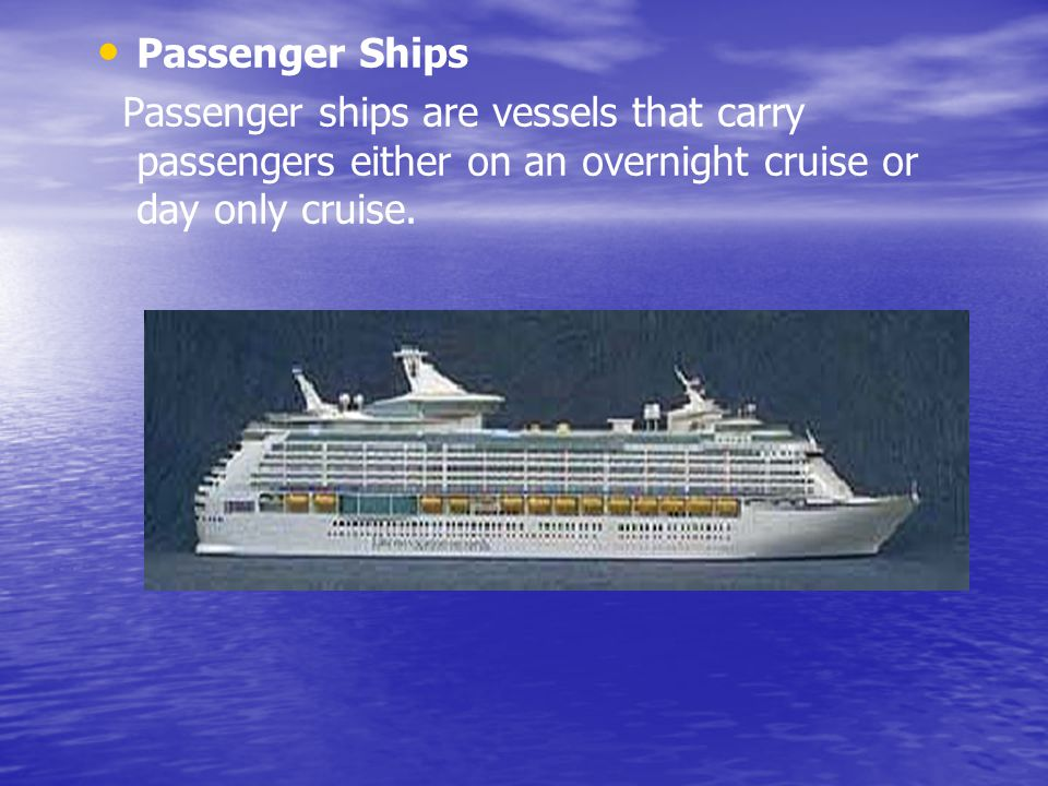 Passenger Ships Passenger ships are vessels that carry passengers either on an overnight cruise or day only cruise.