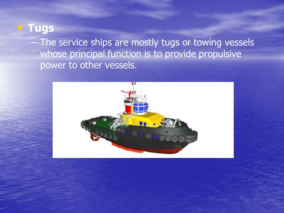 Tugs The service ships are mostly tugs or towing vessels whose principal function is to provide propulsive power to other vessels.