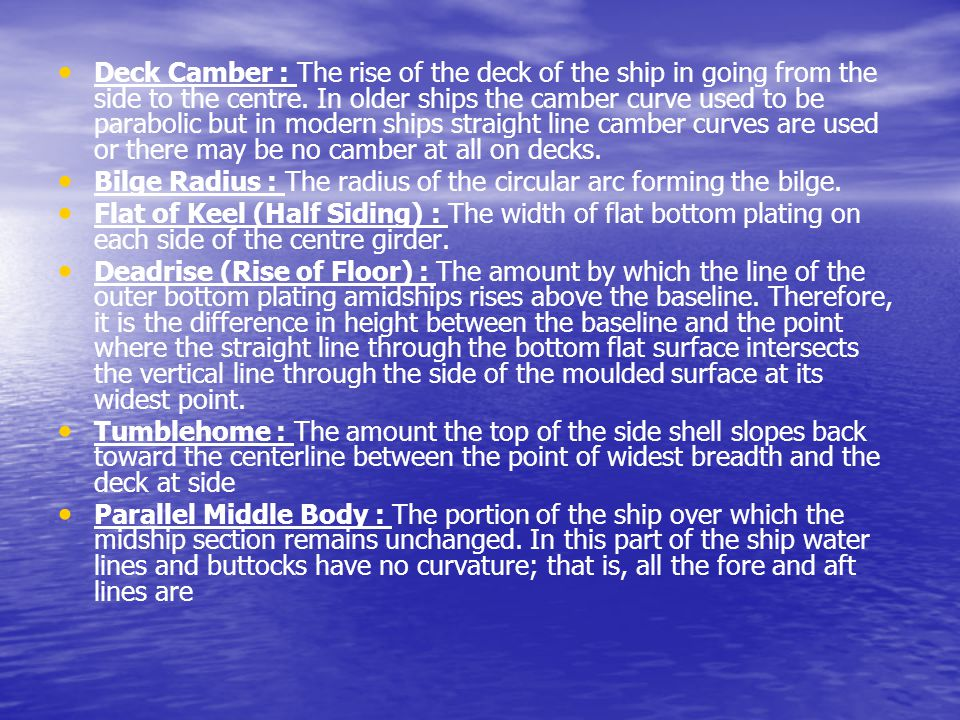 Deck Camber : The rise of the deck of the ship in going from the side to the centre. In older ships the camber curve used to be parabolic but in modern ships straight line camber curves are used or there may be no camber at all on decks.
