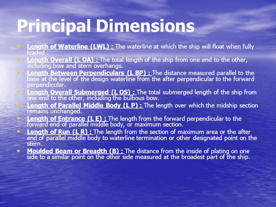 Principal Dimensions Length of Waterline (LWL) : The waterline at which the ship will float when fully loaded .