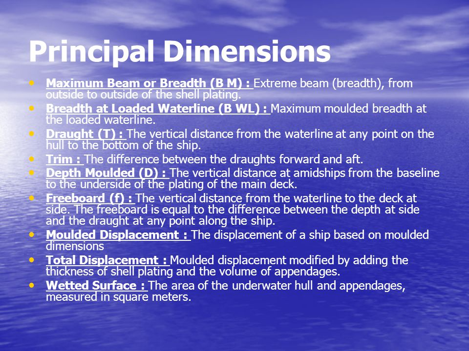 Principal Dimensions Maximum Beam or Breadth (B M) : Extreme beam (breadth), from outside to outside of the shell plating.