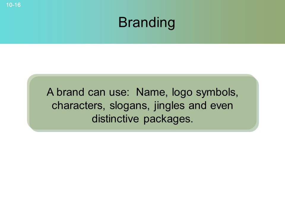 Branding A brand can use: Name, logo symbols, characters, slogans, jingles and even distinctive packages.