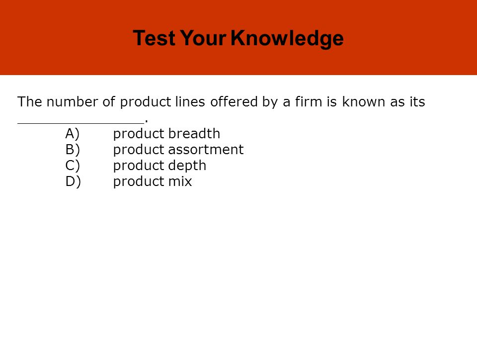 Test Your Knowledge The number of product lines offered by a firm is known as its _______________. A) product breadth.