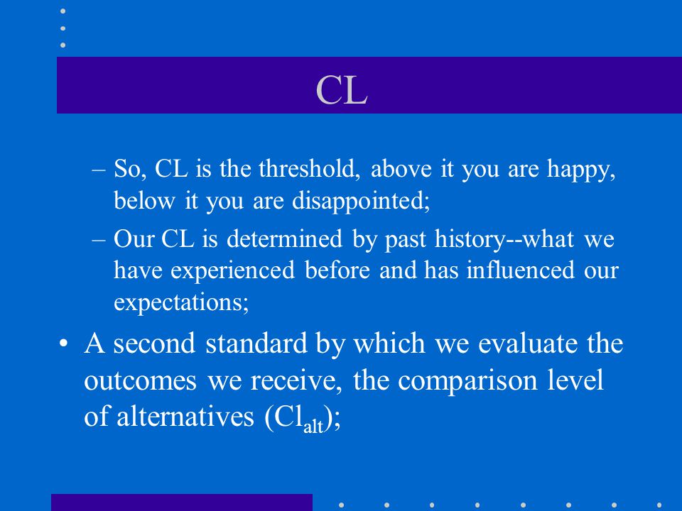 CL So, CL is the threshold, above it you are happy, below it you are disappointed;