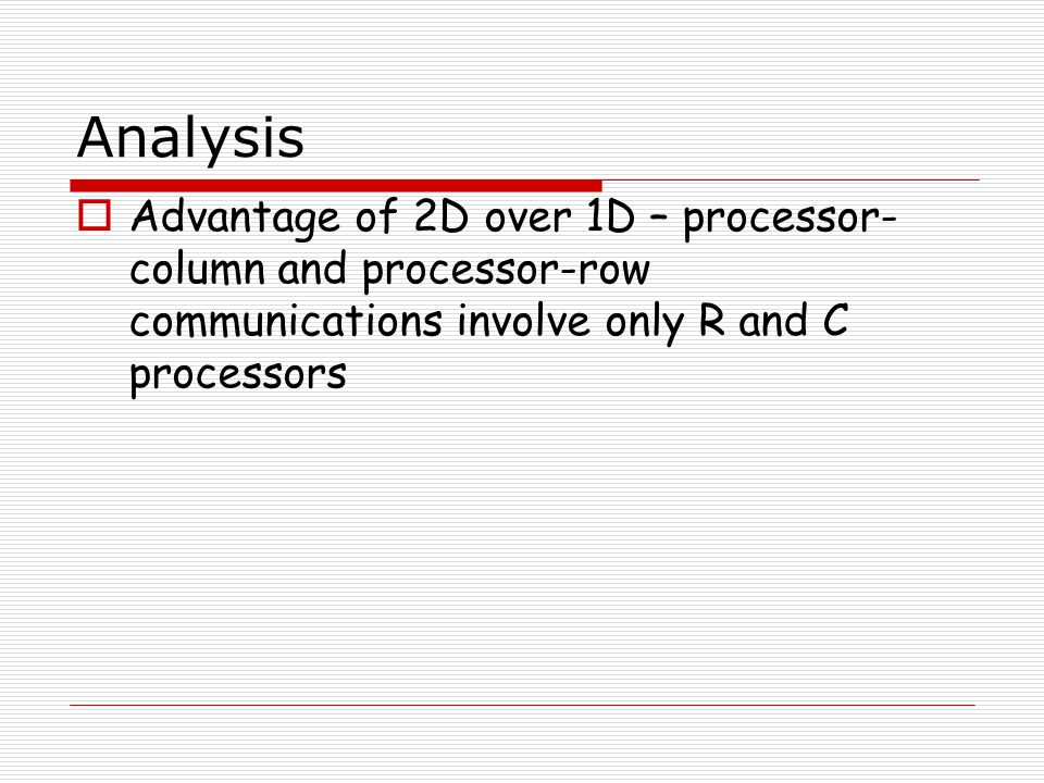Analysis Advantage of 2D over 1D – processor-column and processor-row communications involve only R and C processors.