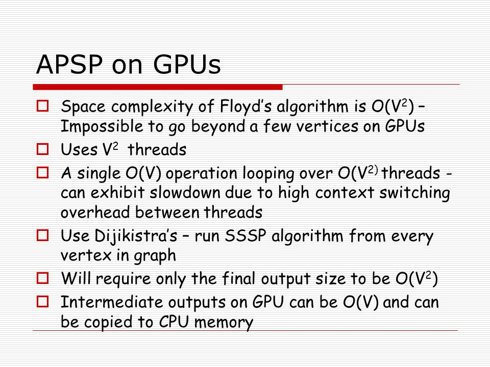 APSP on GPUs Space complexity of Floyd's algorithm is O(V2) – Impossible to go beyond a few vertices on GPUs.