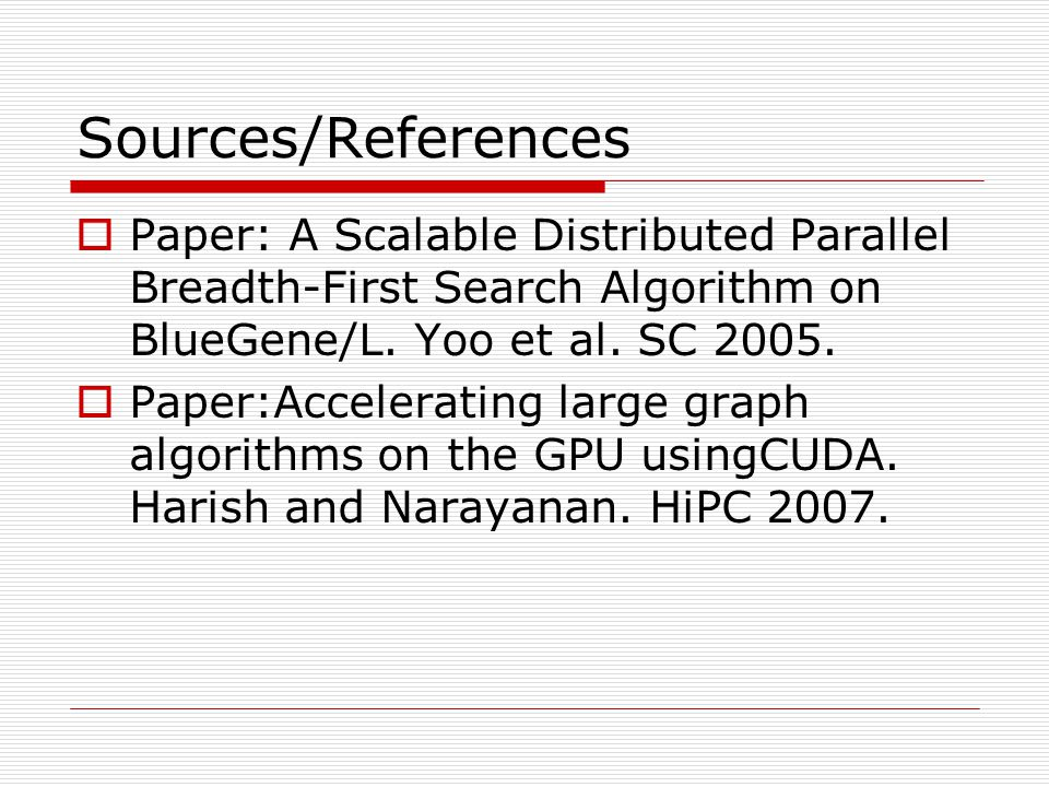 Sources/References Paper: A Scalable Distributed Parallel Breadth-First Search Algorithm on BlueGene/L. Yoo et al. SC 2005.