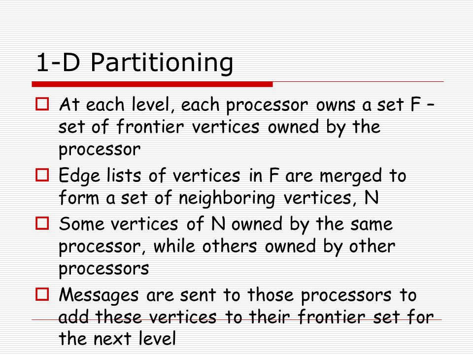 1-D Partitioning At each level, each processor owns a set F – set of frontier vertices owned by the processor.