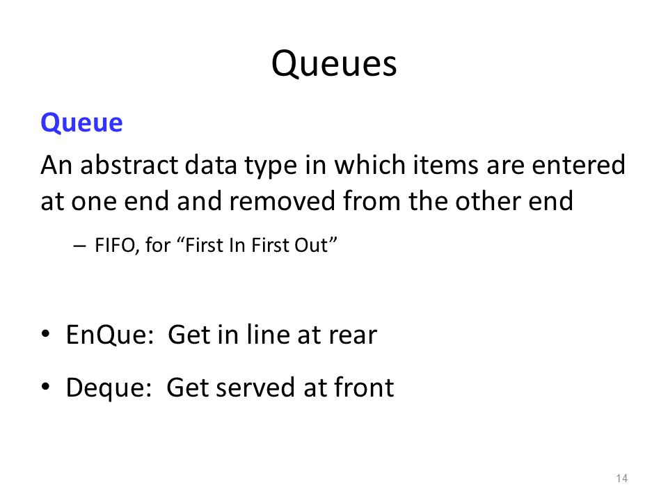 Queues Queue. An abstract data type in which items are entered at one end and removed from the other end.