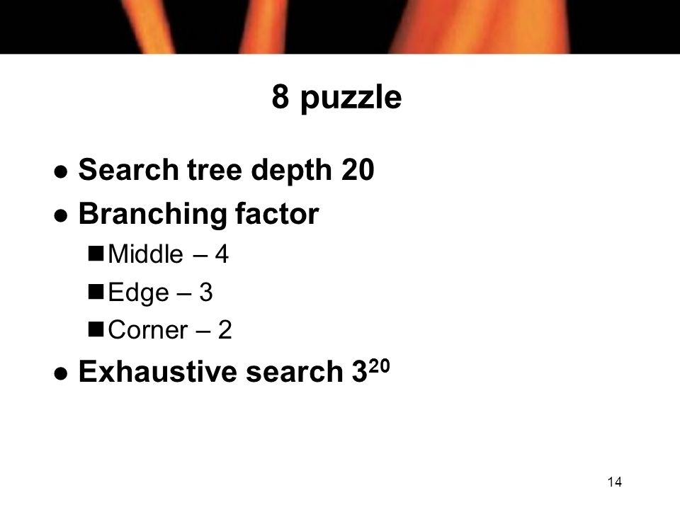 8 puzzle Search tree depth 20 Branching factor Exhaustive search 320