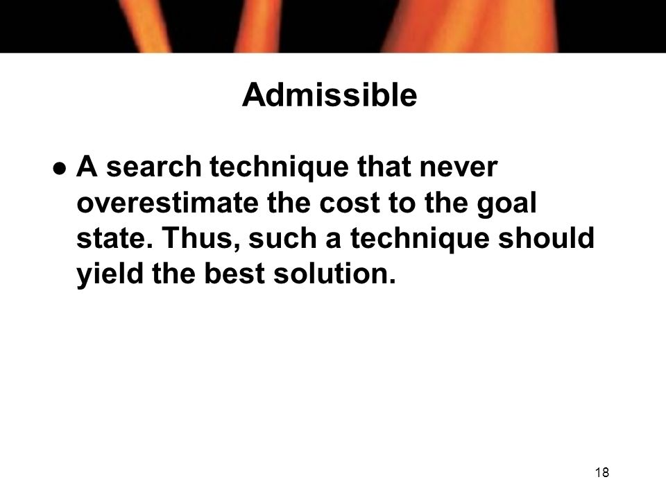 Admissible A search technique that never overestimate the cost to the goal state.