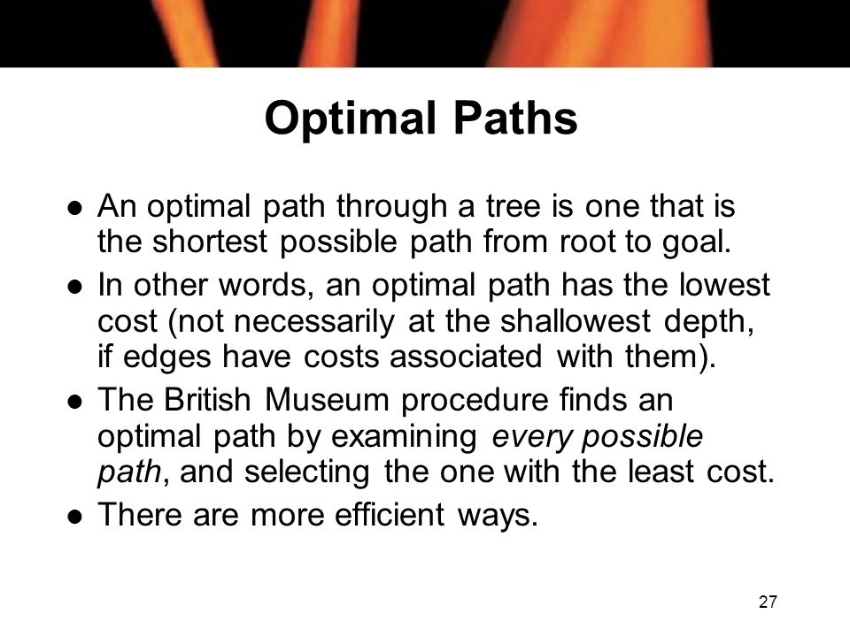 Optimal Paths An optimal path through a tree is one that is the shortest possible path from root to goal.