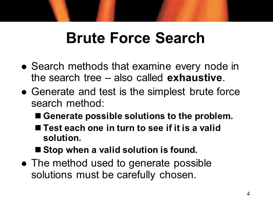 Brute Force Search Search methods that examine every node in the search tree – also called exhaustive.