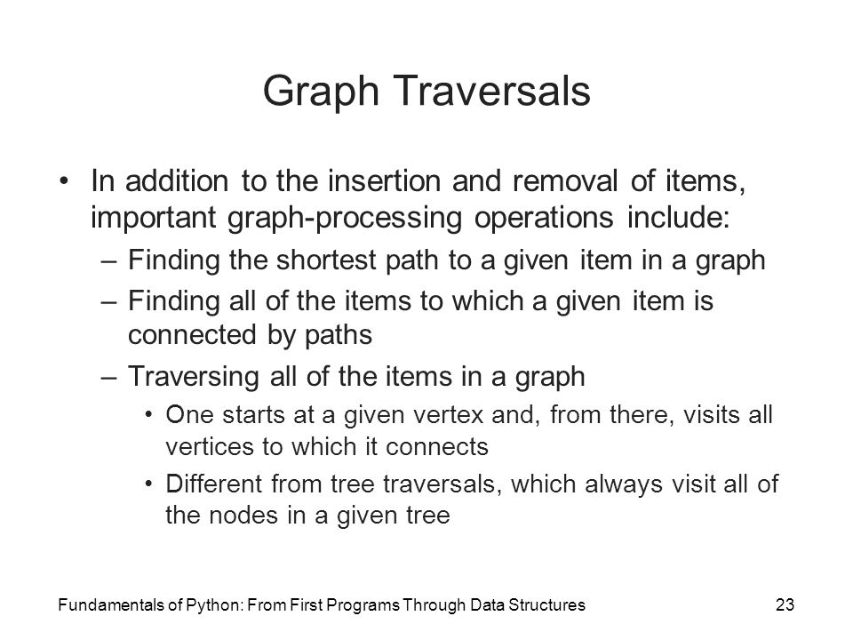 Graph Traversals In addition to the insertion and removal of items, important graph-processing operations include: