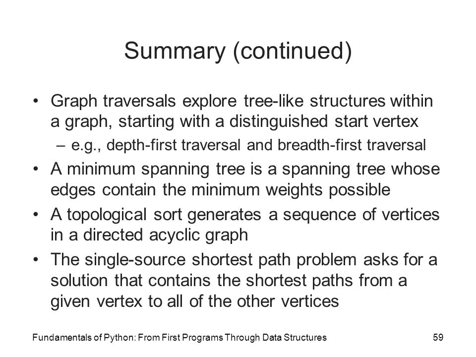 Summary (continued) Graph traversals explore tree-like structures within a graph, starting with a distinguished start vertex.