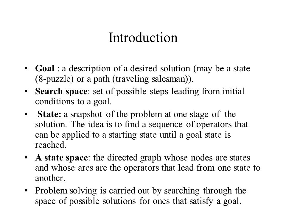 Introduction Goal : a description of a desired solution (may be a state (8-puzzle) or a path (traveling salesman)).