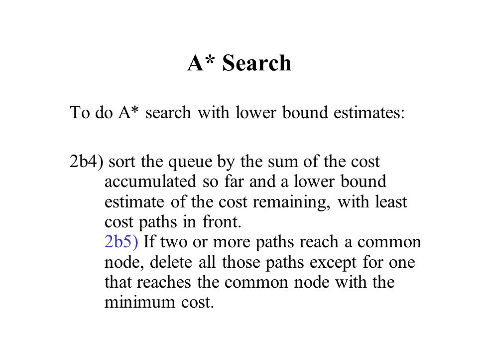 A* Search To do A* search with lower bound estimates: