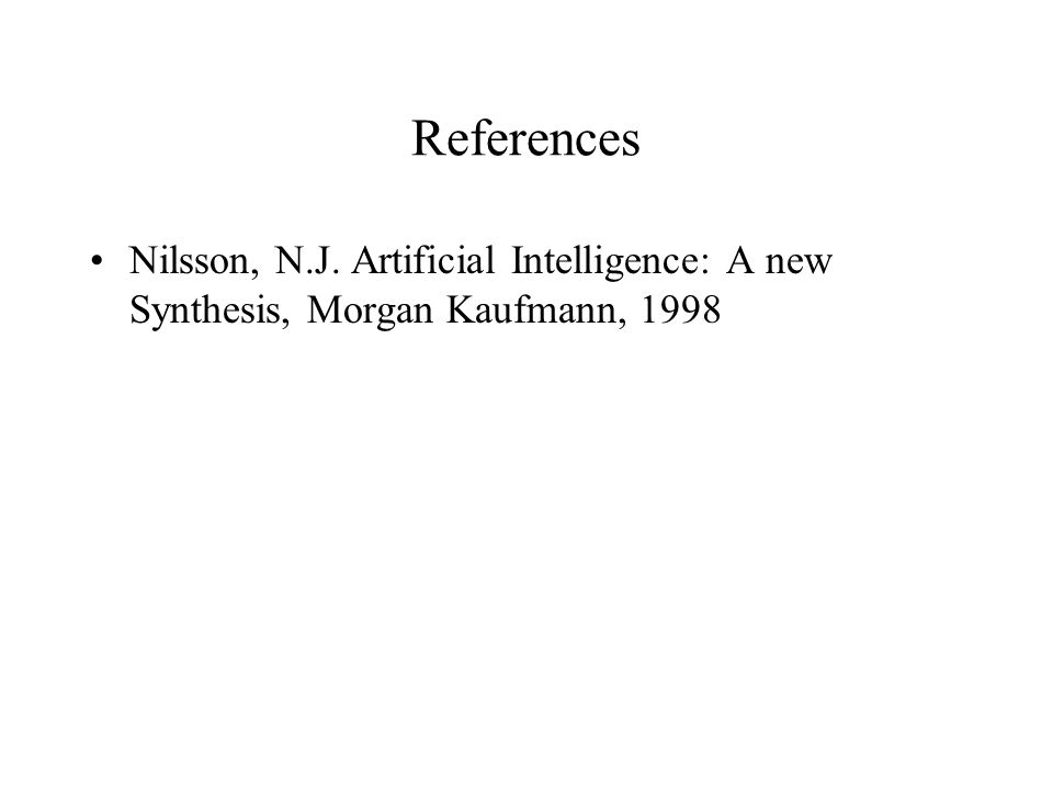 References Nilsson, N.J. Artificial Intelligence: A new Synthesis, Morgan Kaufmann, 1998