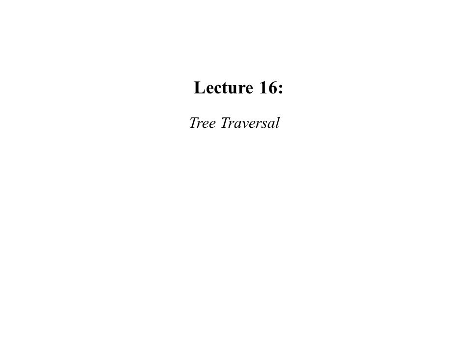 Lecture 16: Tree Traversal