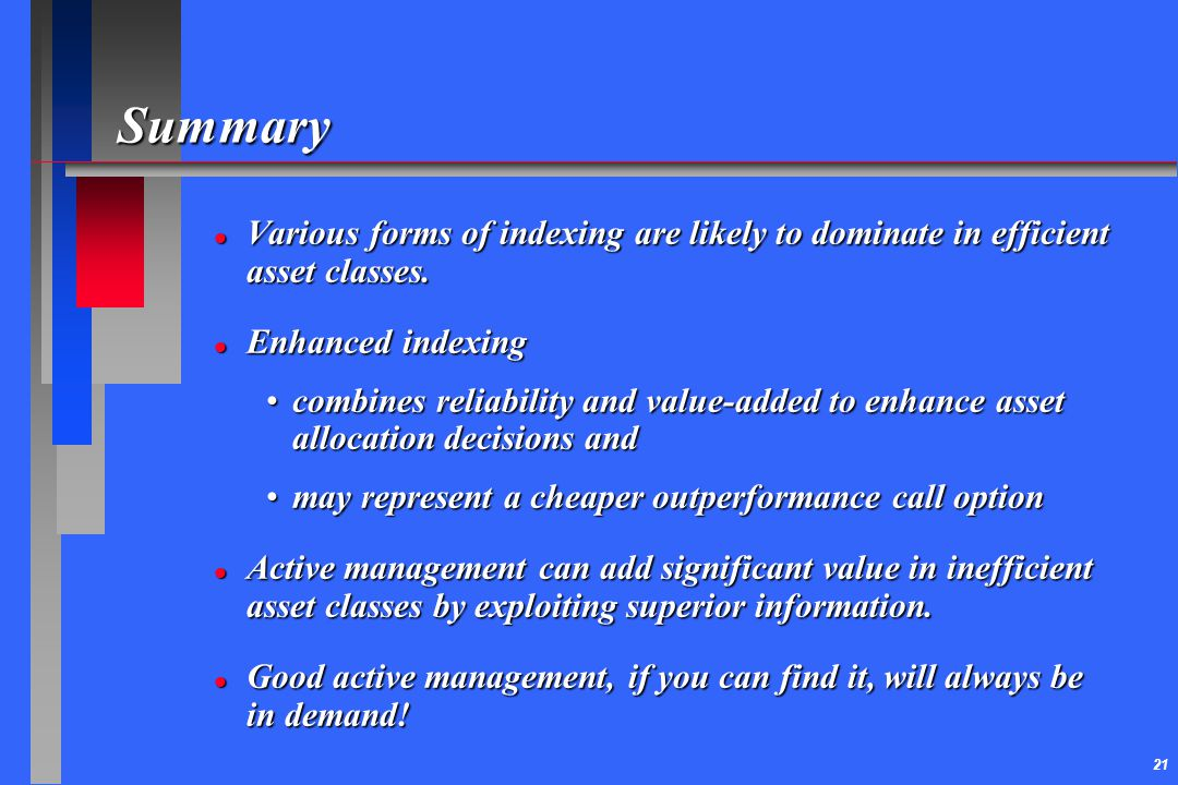 Summary Various forms of indexing are likely to dominate in efficient asset classes. Enhanced indexing.