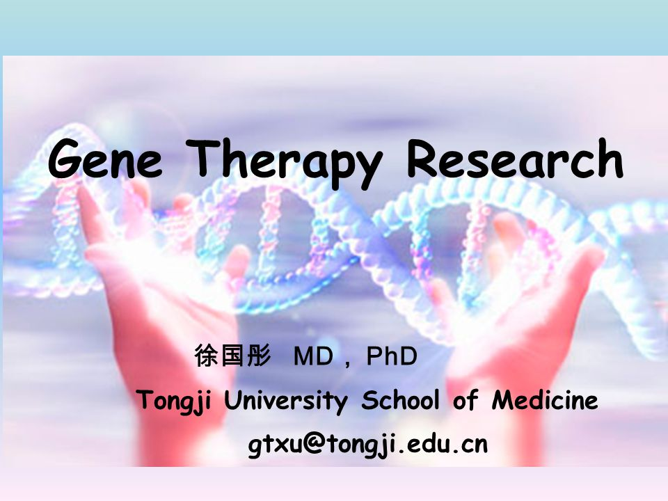 Gene Therapy Research 徐国彤 MD, PhD Tongji University School of Medicine
