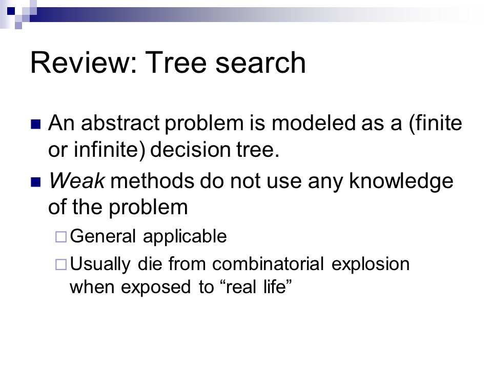 Review: Tree search An abstract problem is modeled as a (finite or infinite) decision tree. Weak methods do not use any knowledge of the problem.