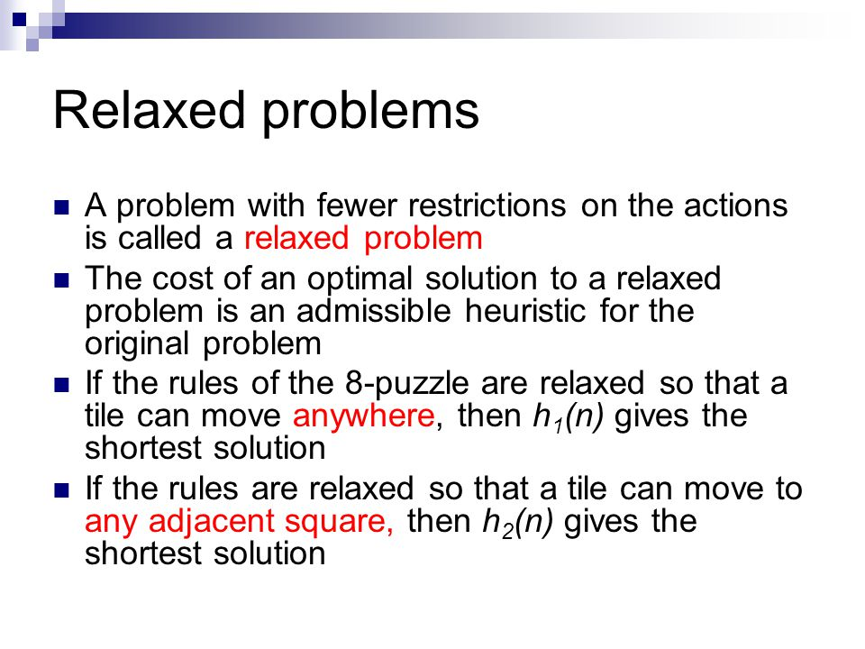 Relaxed problems A problem with fewer restrictions on the actions is called a relaxed problem.