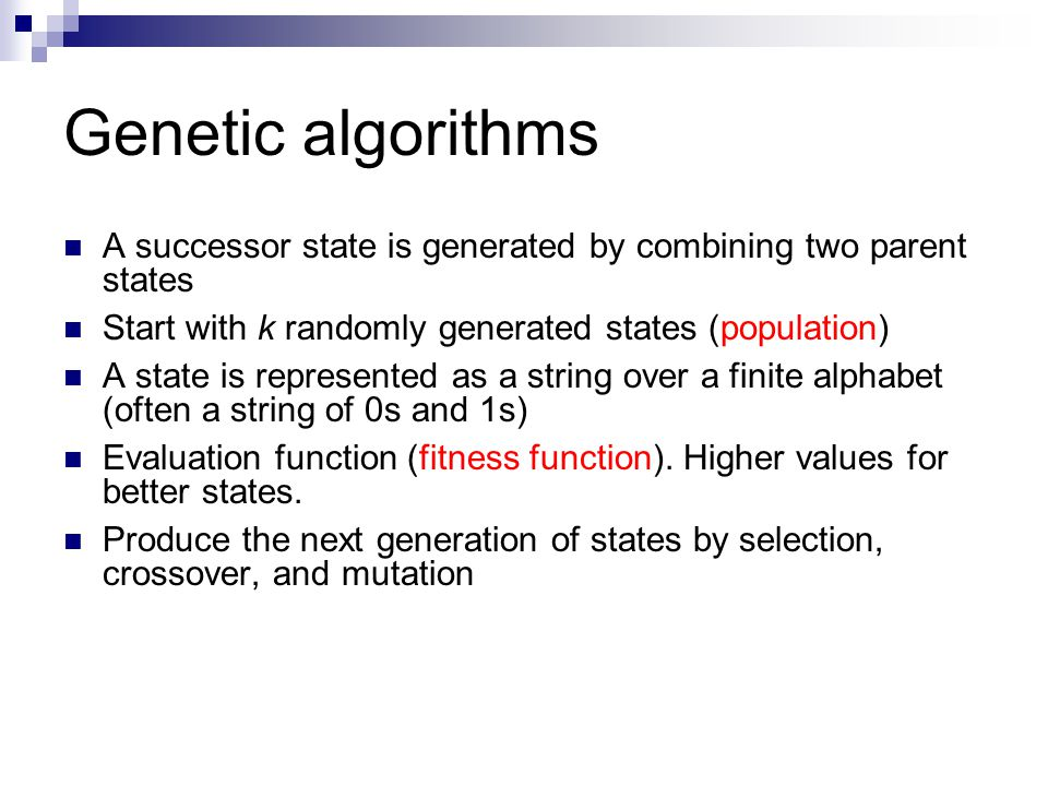Genetic algorithms A successor state is generated by combining two parent states. Start with k randomly generated states (population)