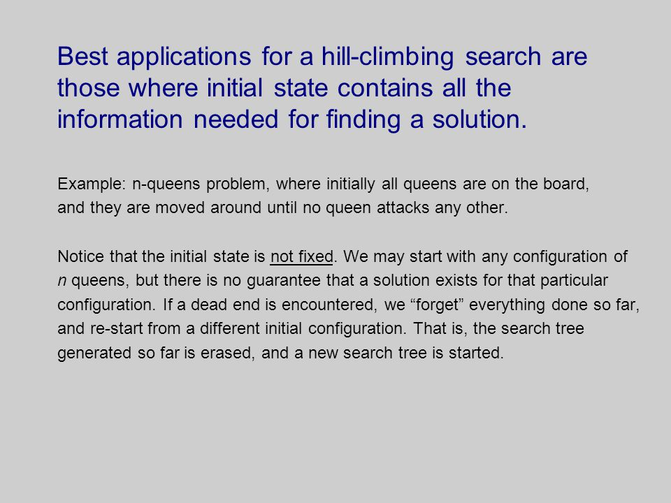 Best applications for a hill-climbing search are those where initial state contains all the information needed for finding a solution.