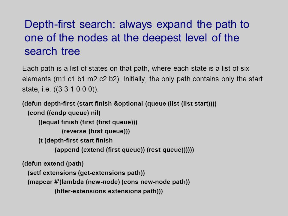 Depth-first search: always expand the path to one of the nodes at the deepest level of the search tree