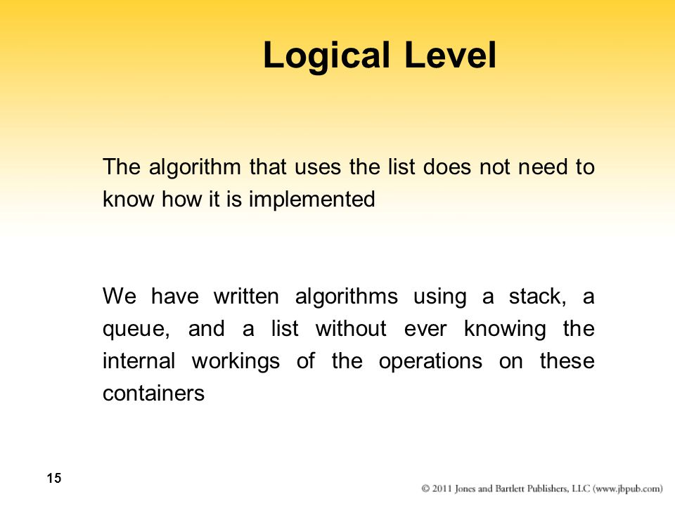 Logical Level The algorithm that uses the list does not need to know how it is implemented.