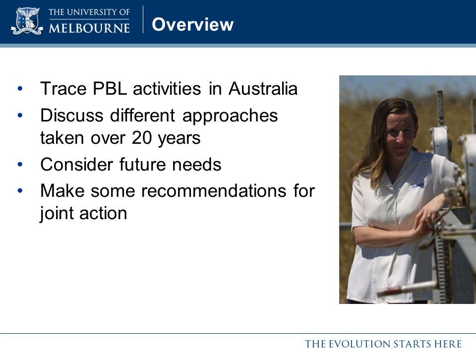 Overview Trace PBL activities in Australia. Discuss different approaches taken over 20 years. Consider future needs.
