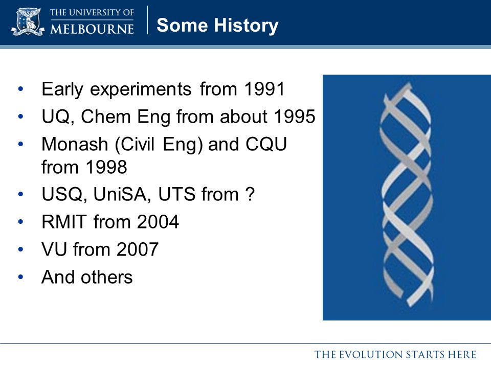Some History Early experiments from 1991. UQ, Chem Eng from about 1995. Monash (Civil Eng) and CQU from 1998.