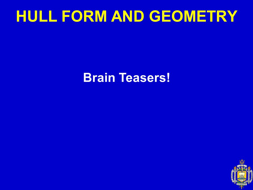 HULL FORM AND GEOMETRY Brain Teasers!