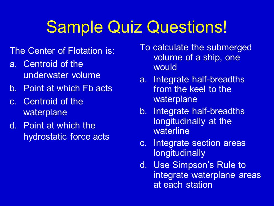 Sample Quiz Questions! To calculate the submerged volume of a ship, one would. Integrate half-breadths from the keel to the waterplane.