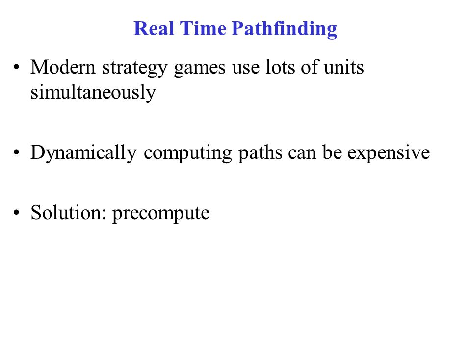 Real Time Pathfinding Modern strategy games use lots of units simultaneously. Dynamically computing paths can be expensive.