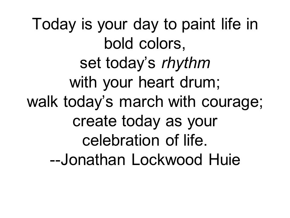 Today is your day to paint life in bold colors, set today's rhythm with your heart drum; walk today's march with courage; create today as your celebration of life.