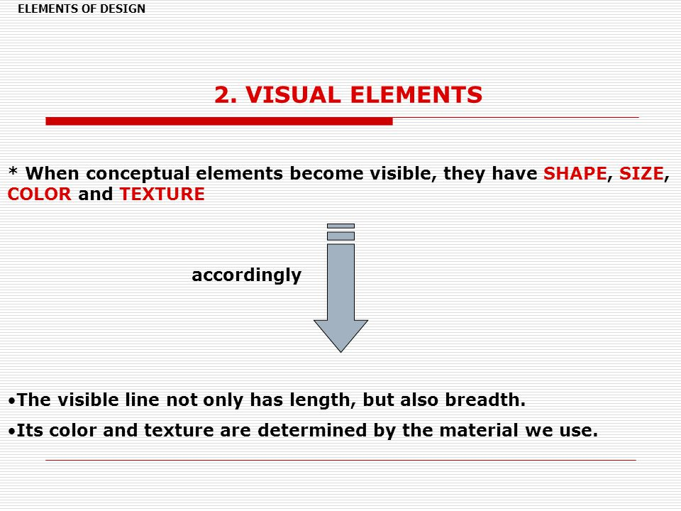 ELEMENTS OF DESIGN 2. VISUAL ELEMENTS. * When conceptual elements become visible, they have SHAPE, SIZE, COLOR and TEXTURE.