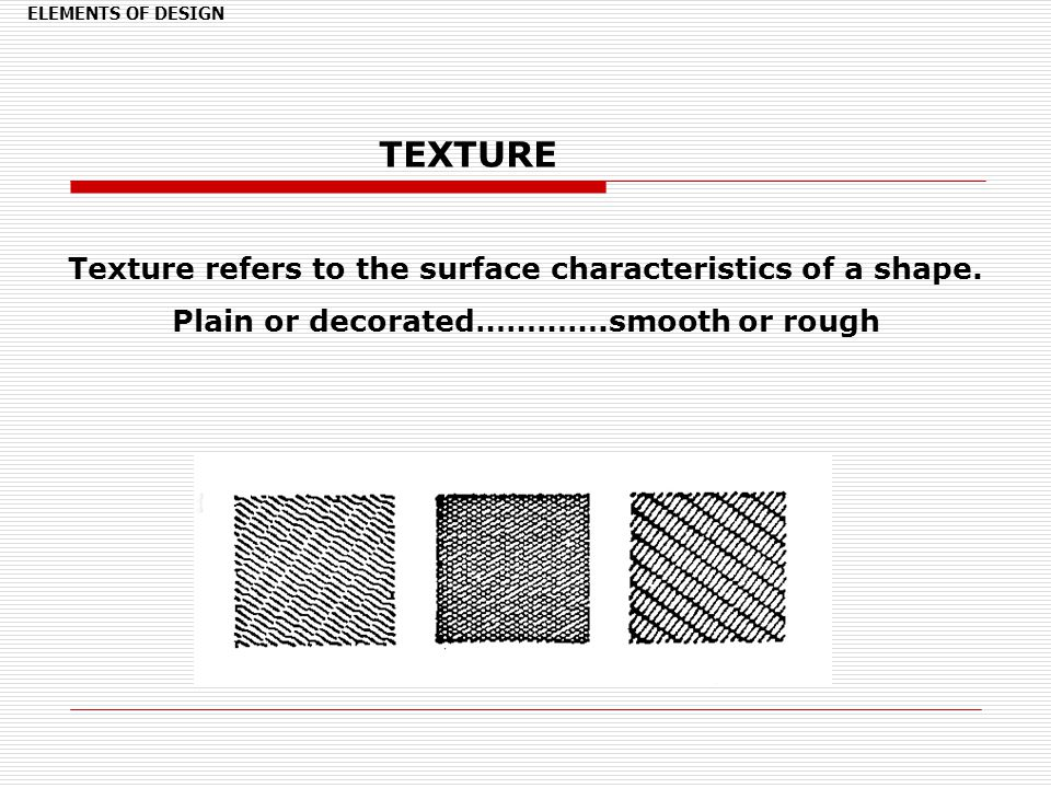 TEXTURE Texture refers to the surface characteristics of a shape.