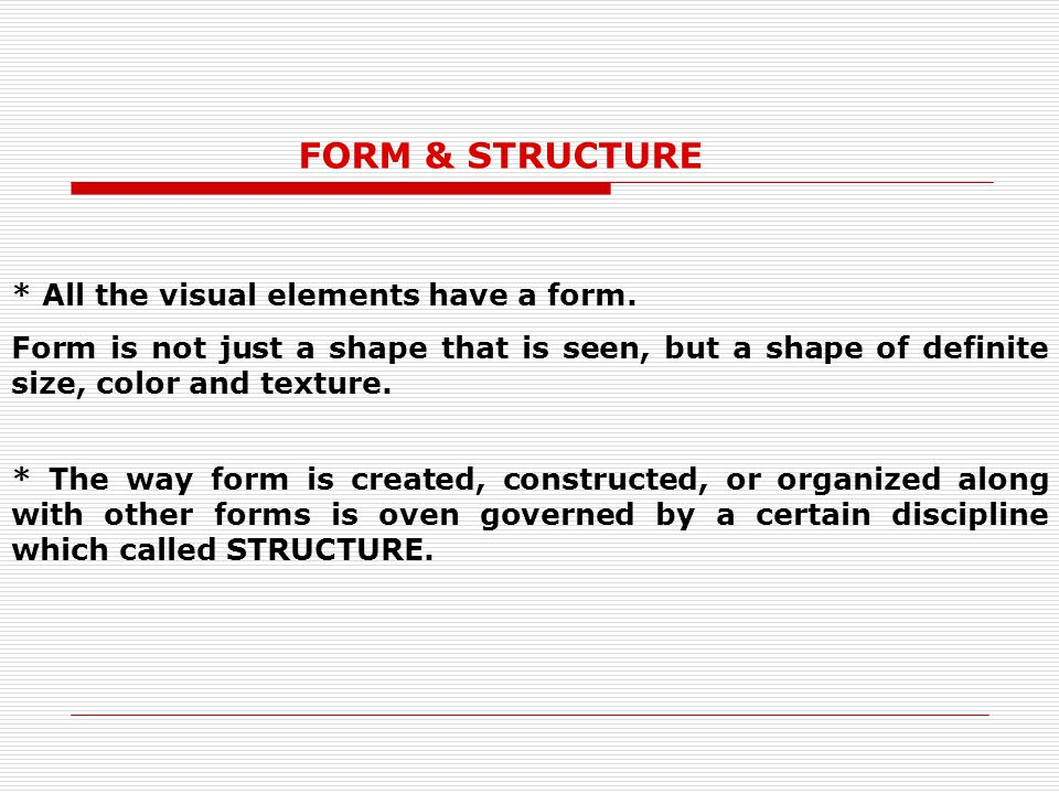 FORM & STRUCTURE * All the visual elements have a form.