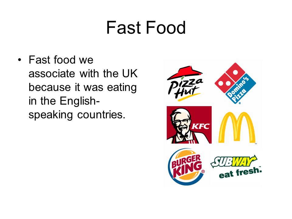 Fast Food Fast food we associate with the UK because it was eating in the English-speaking countries.